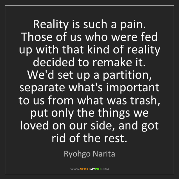 Ryohgo Narita: Reality is such a pain. Those of us who were fed up with...