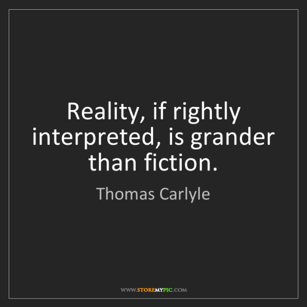Thomas Carlyle: Reality, if rightly interpreted, is grander than fiction.