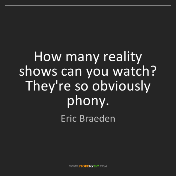 Eric Braeden: How many reality shows can you watch? They're so obviously...