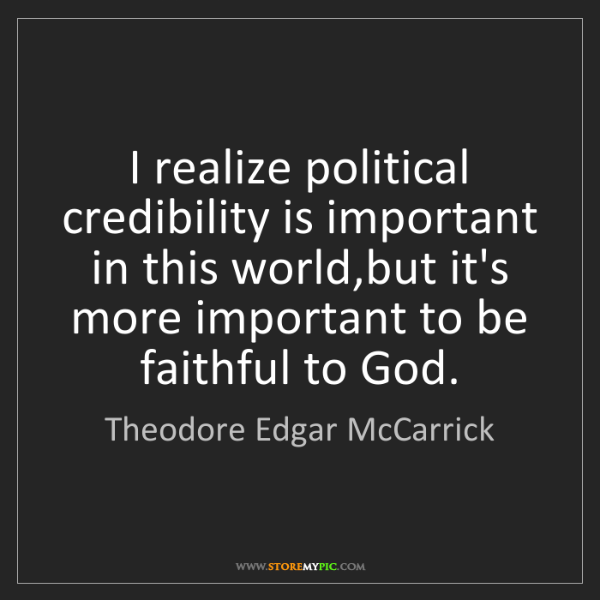 Theodore Edgar McCarrick: I realize political credibility is important in this...