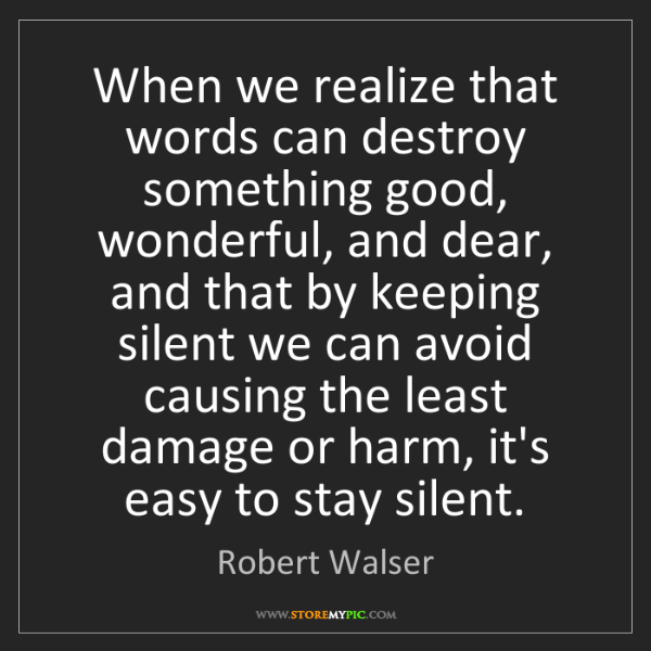 Robert Walser: When we realize that words can destroy something good,...