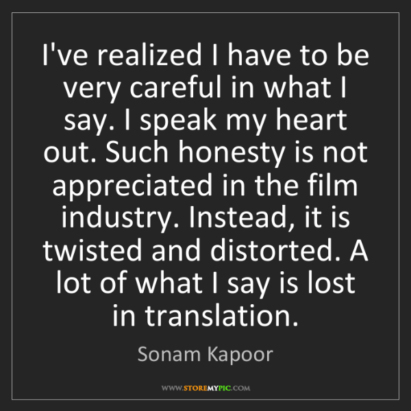 Sonam Kapoor: I've realized I have to be very careful in what I say....