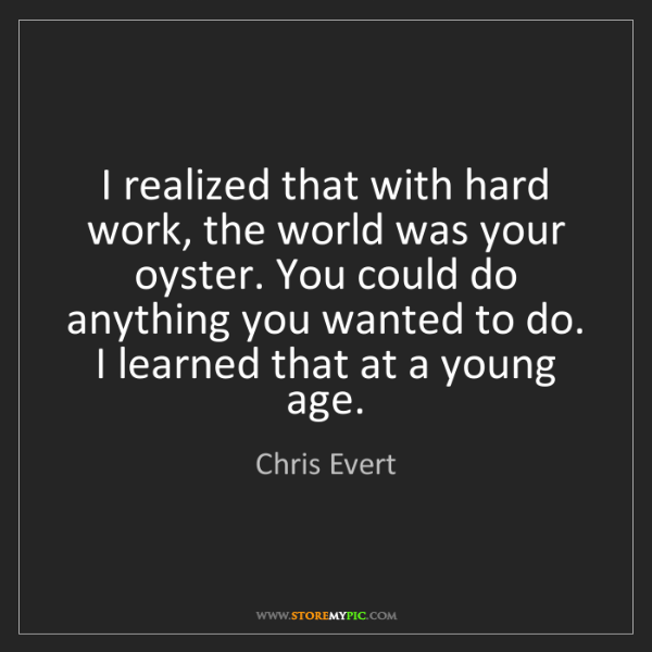 Chris Evert: I realized that with hard work, the world was your oyster....