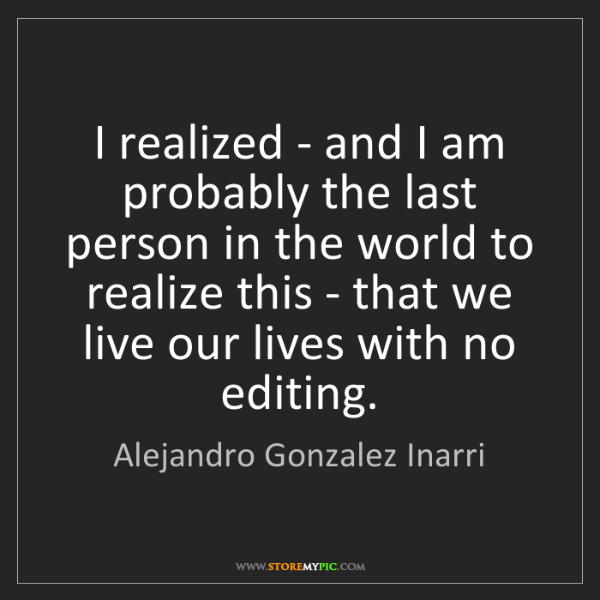 Alejandro Gonzalez Inarri: I realized - and I am probably the last person in the...