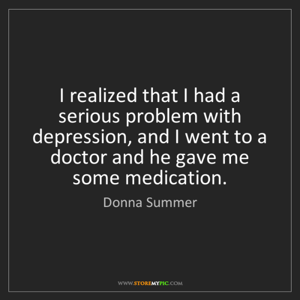Donna Summer: I realized that I had a serious problem with depression,...