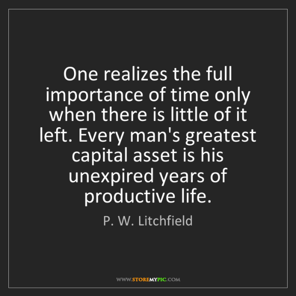P. W. Litchfield: One realizes the full importance of time only when there...