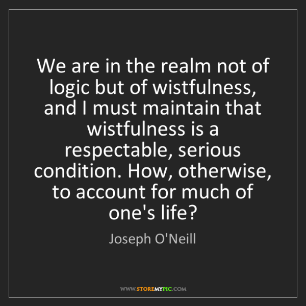Joseph O'Neill: We are in the realm not of logic but of wistfulness,...