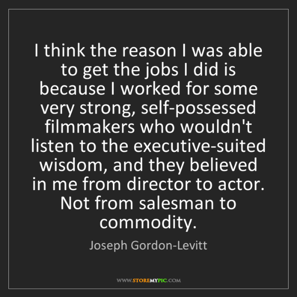 Joseph Gordon-Levitt: I think the reason I was able to get the jobs I did is...
