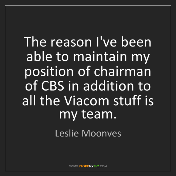 Leslie Moonves: The reason I've been able to maintain my position of...