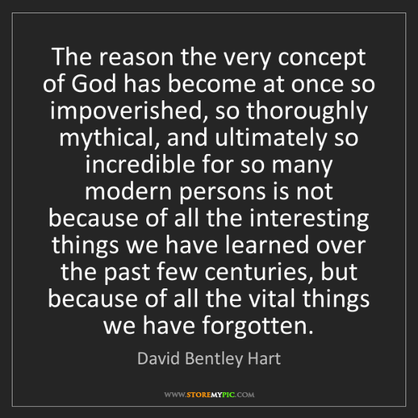 David Bentley Hart: The reason the very concept of God has become at once...