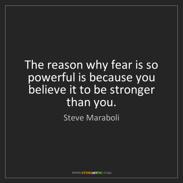 Steve Maraboli: The reason why fear is so powerful is because you believe...