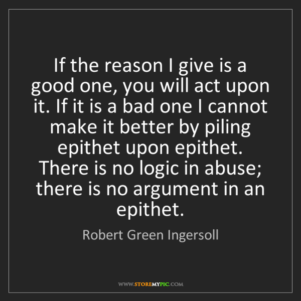 Robert Green Ingersoll: If the reason I give is a good one, you will act upon...