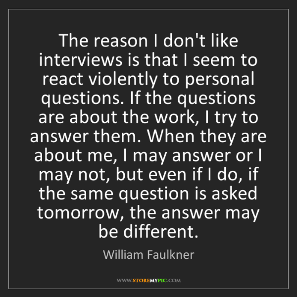 William Faulkner: The reason I don't like interviews is that I seem to...
