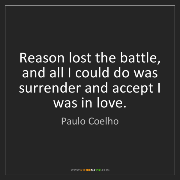 Paulo Coelho: Reason lost the battle, and all I could do was surrender...