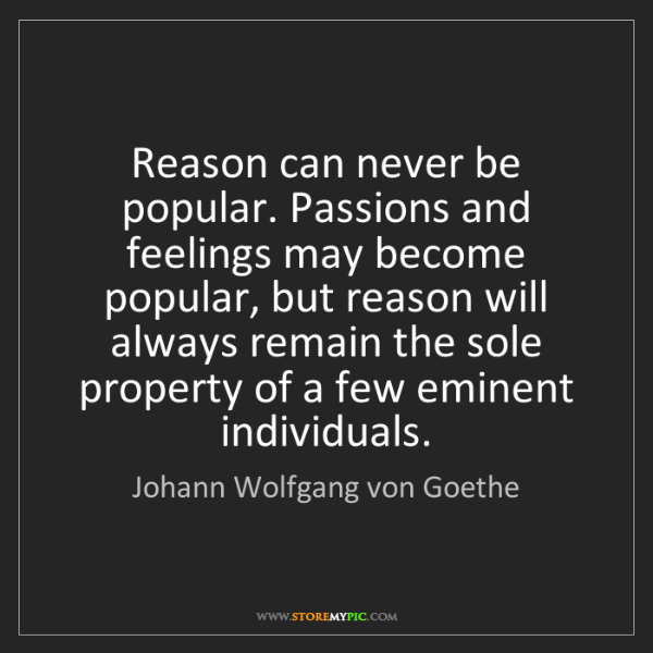 Johann Wolfgang von Goethe: Reason can never be popular. Passions and feelings may...