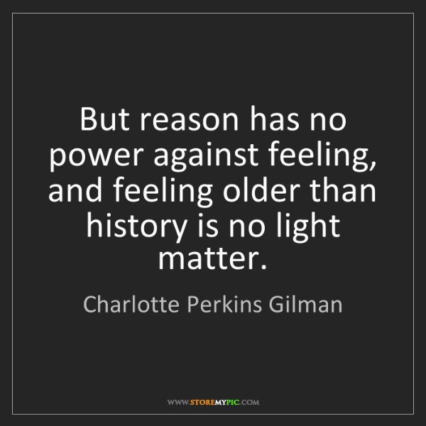 Charlotte Perkins Gilman: But reason has no power against feeling, and feeling...