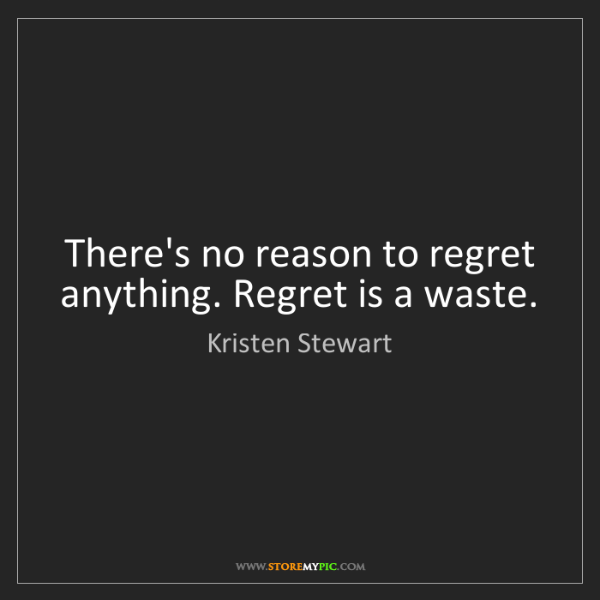 Kristen Stewart: There's no reason to regret anything. Regret is a waste.