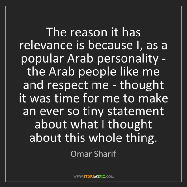 Omar Sharif: The reason it has relevance is because I, as a popular...