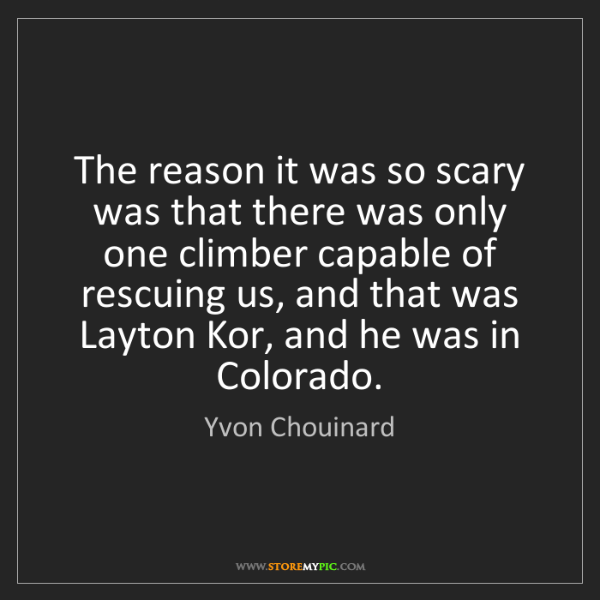 Yvon Chouinard: The reason it was so scary was that there was only one...