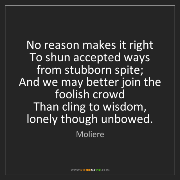 Moliere: No reason makes it right   To shun accepted ways from...