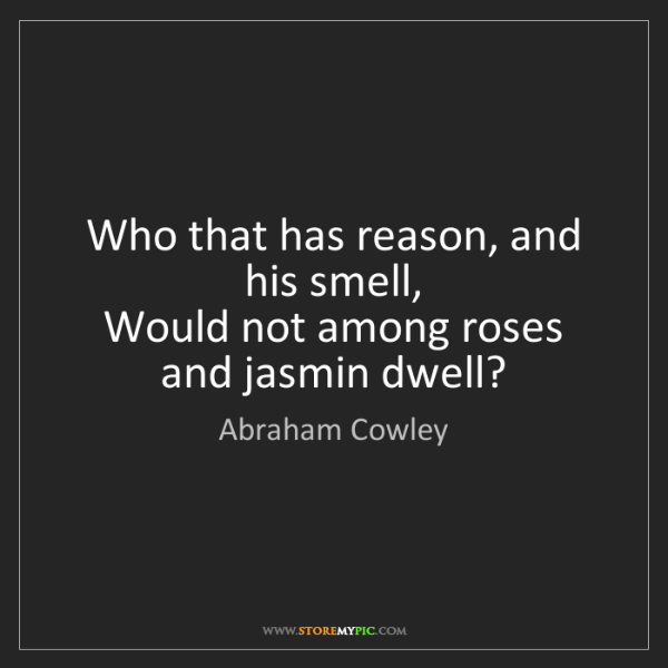 Abraham Cowley: Who that has reason, and his smell,  Would not among...