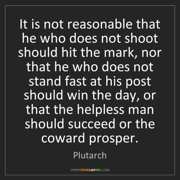 Plutarch: It is not reasonable that he who does not shoot should...
