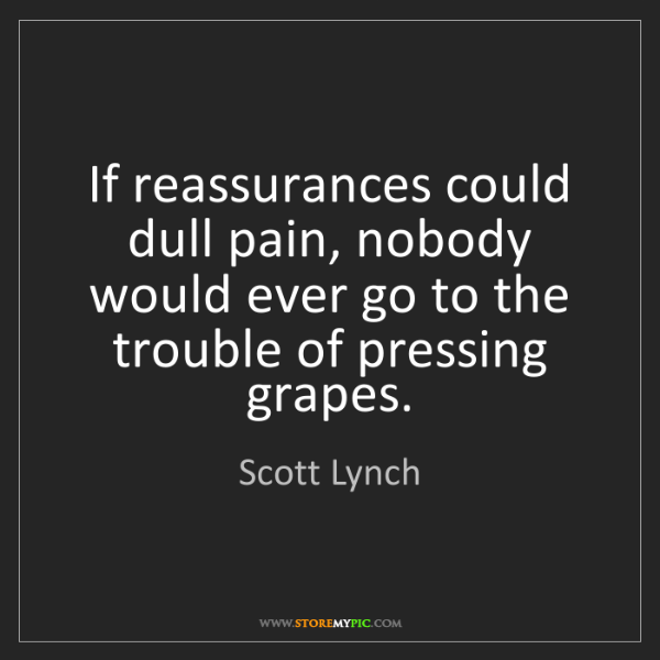 Scott Lynch: If reassurances could dull pain, nobody would ever go...