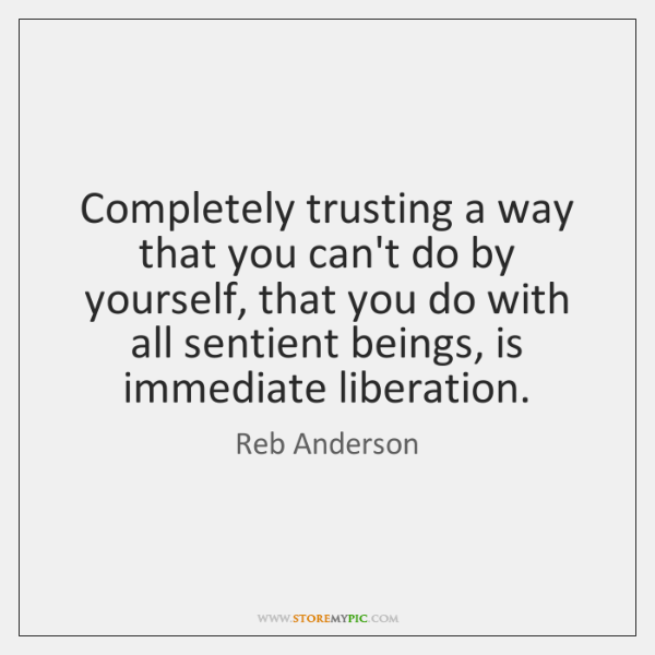 Completely trusting a way that you can't do by yourself, that you ...