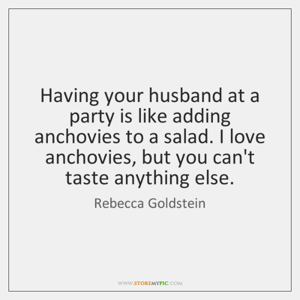 Having your husband at a party is like adding anchovies to a ...