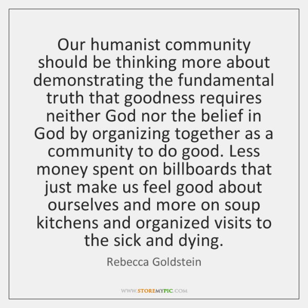 Our humanist community should be thinking more about demonstrating the fundamental truth ...
