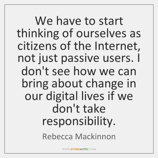 We have to start thinking of ourselves as citizens of the Internet, ...