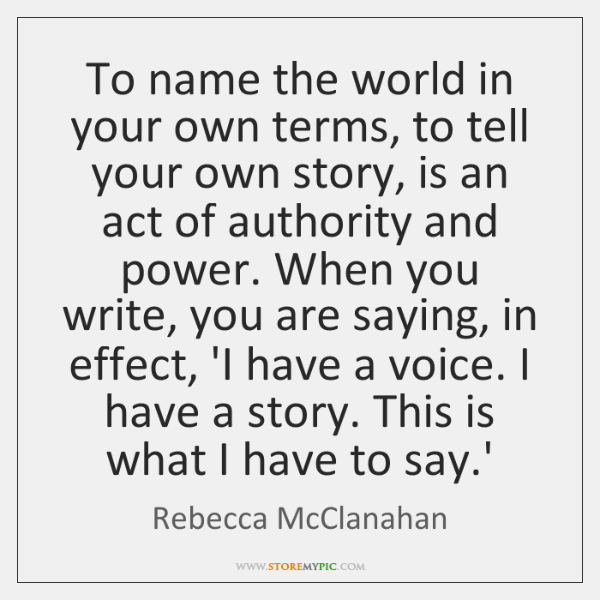 To name the world in your own terms, to tell your own ...