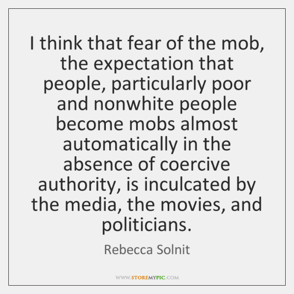 I think that fear of the mob, the expectation that people, particularly ...