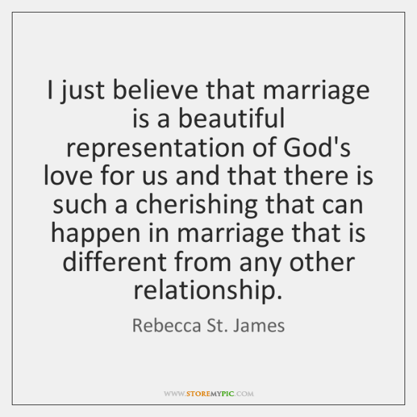 I just believe that marriage is a beautiful representation of God's love ...