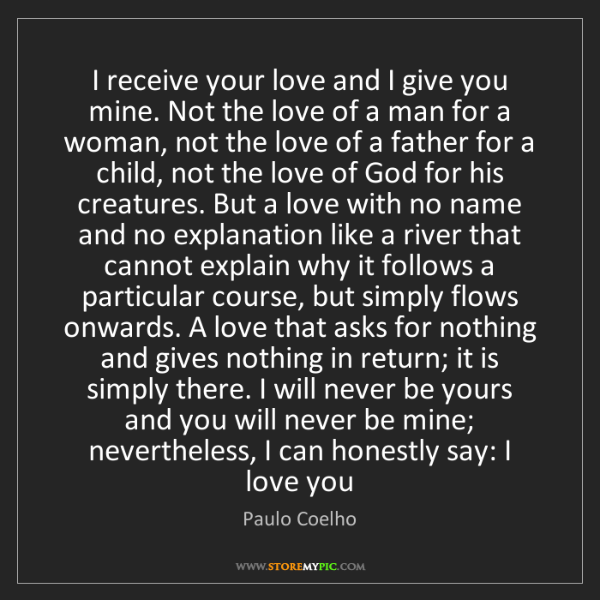 Paulo Coelho: I receive your love and I give you mine. Not the love...