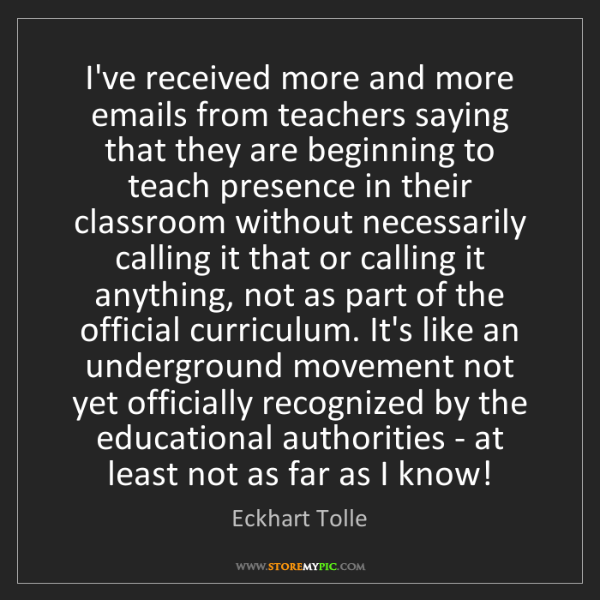 Eckhart Tolle: I've received more and more emails from teachers saying...