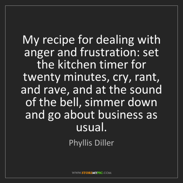 Phyllis Diller: My recipe for dealing with anger and frustration: set...