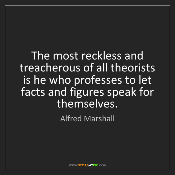 Alfred Marshall: The most reckless and treacherous of all theorists is...