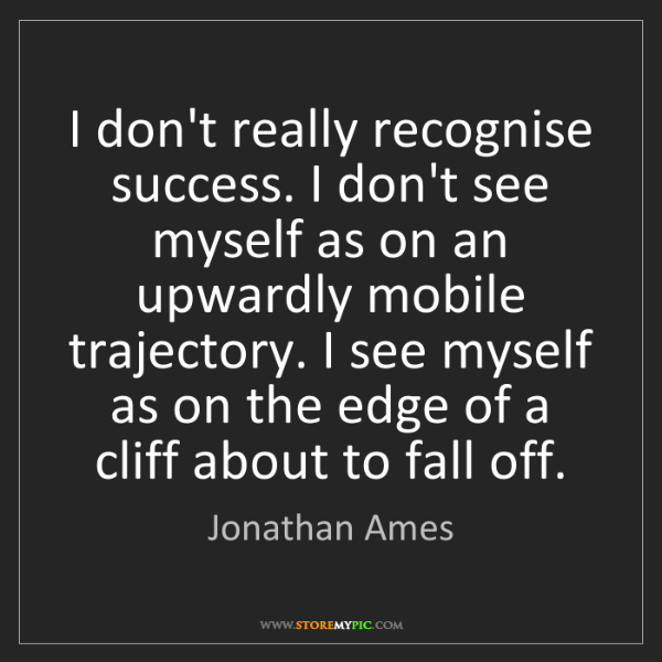 Jonathan Ames: I don't really recognise success. I don't see myself...