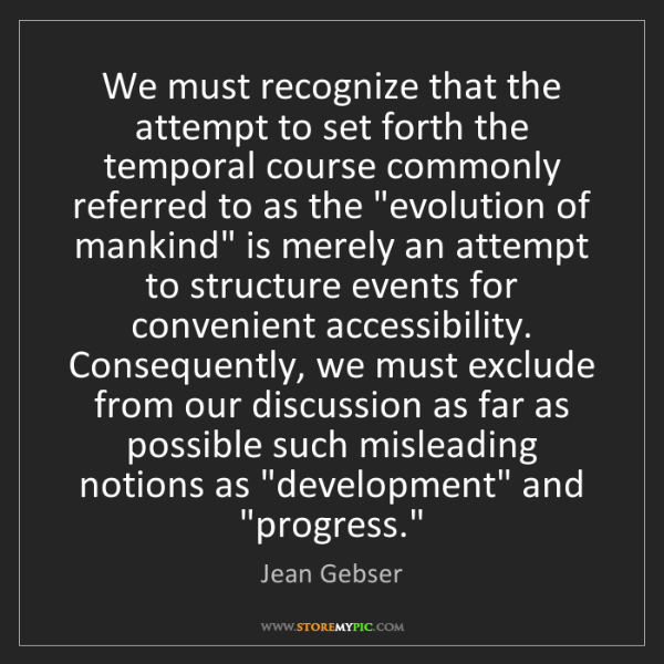 Jean Gebser: We must recognize that the attempt to set forth the temporal...