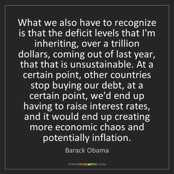 Barack Obama: What we also have to recognize is that the deficit levels...