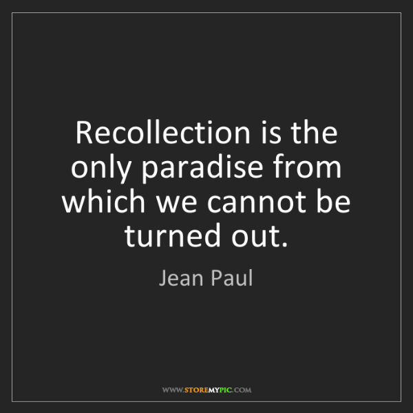 Jean Paul: Recollection is the only paradise from which we cannot...