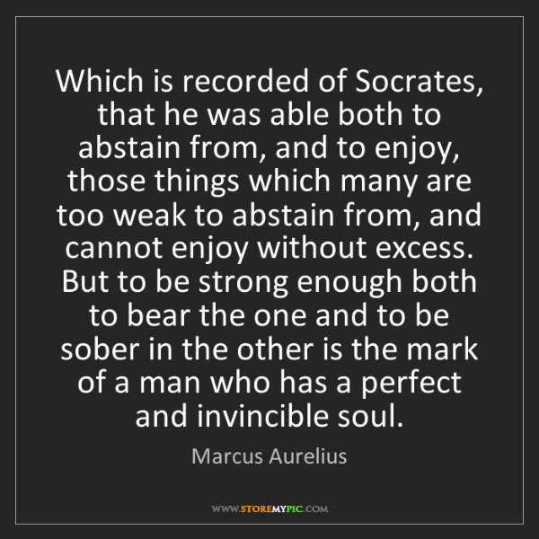 Marcus Aurelius: Which is recorded of Socrates, that he was able both...