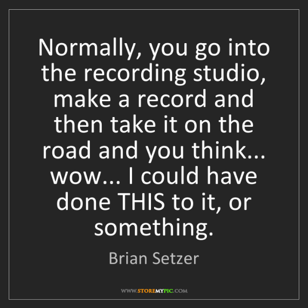 Brian Setzer: Normally, you go into the recording studio, make a record...