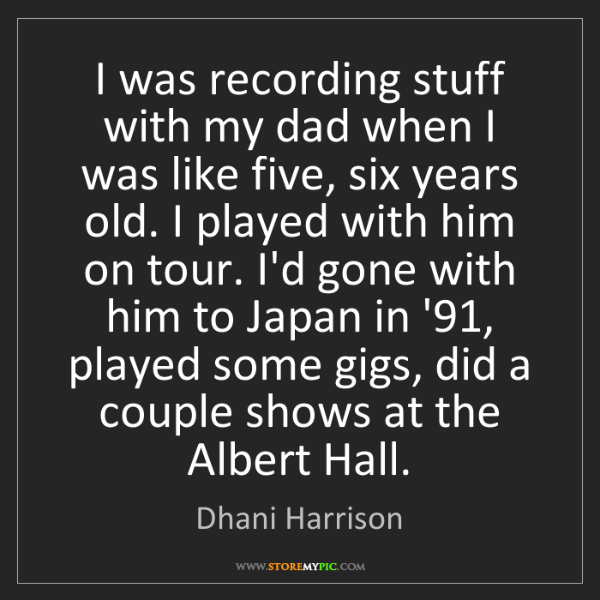 Dhani Harrison: I was recording stuff with my dad when I was like five,...