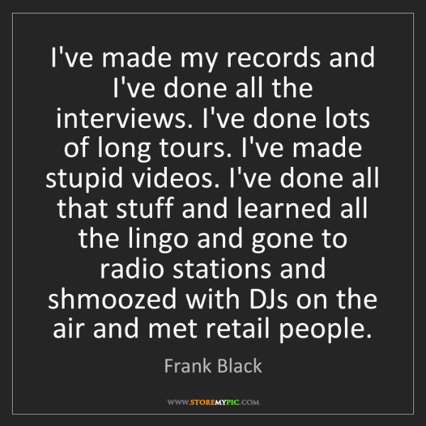 Frank Black: I've made my records and I've done all the interviews....