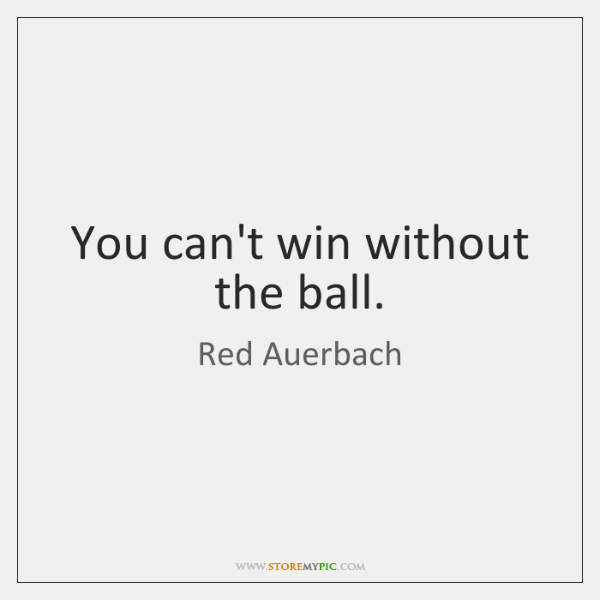 You can't win without the ball.