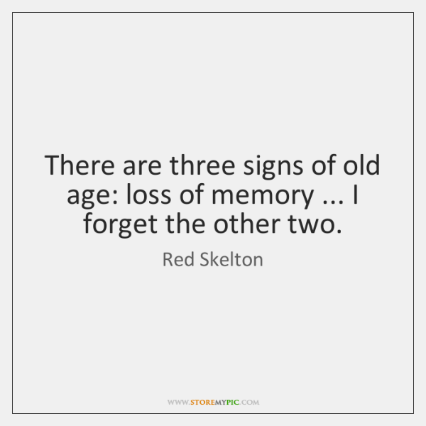 There are three signs of old age: loss of memory ... I forget ...