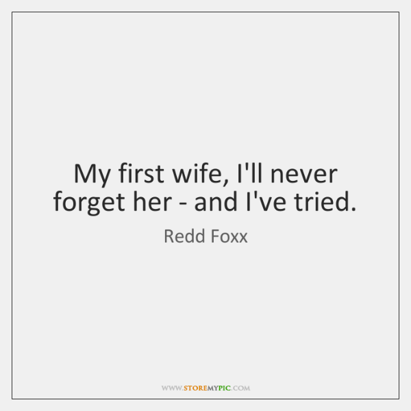 My first wife, I'll never forget her - and I've tried.