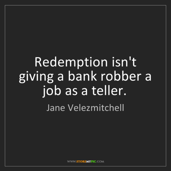 Jane Velezmitchell: Redemption isn't giving a bank robber a job as a teller.